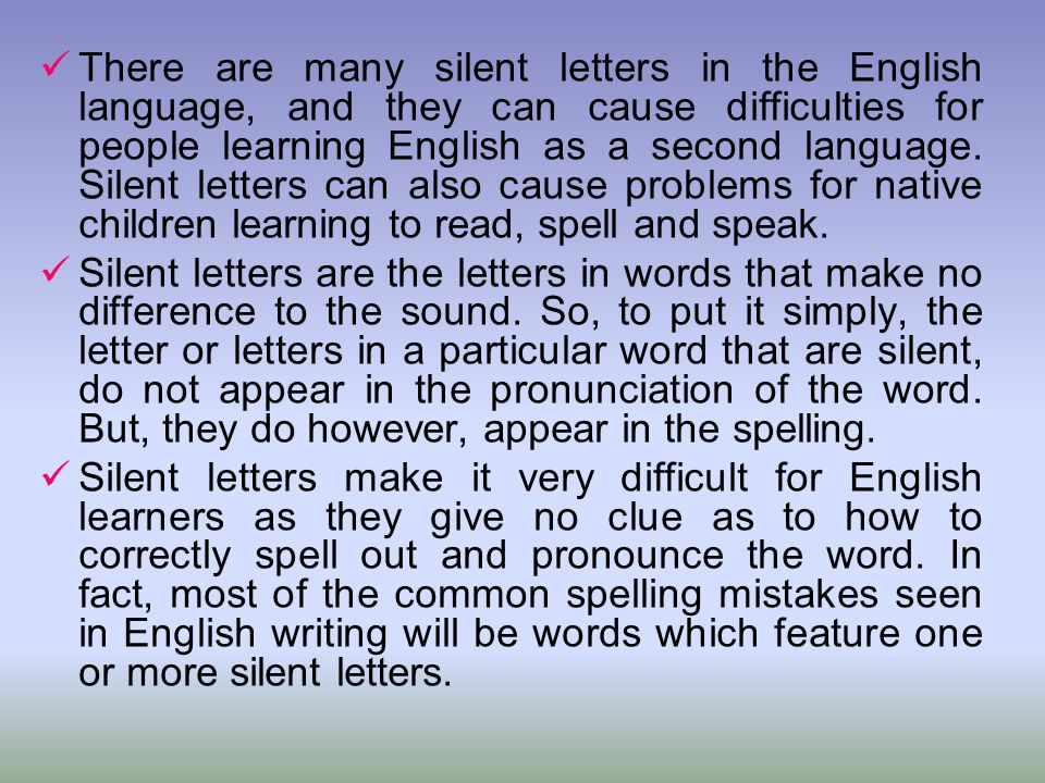 There are many silent letters in the English language, and they can cause difficulties for people learning English as a second language. Silent letters can also cause problems for native children learning to read, spell and speak.