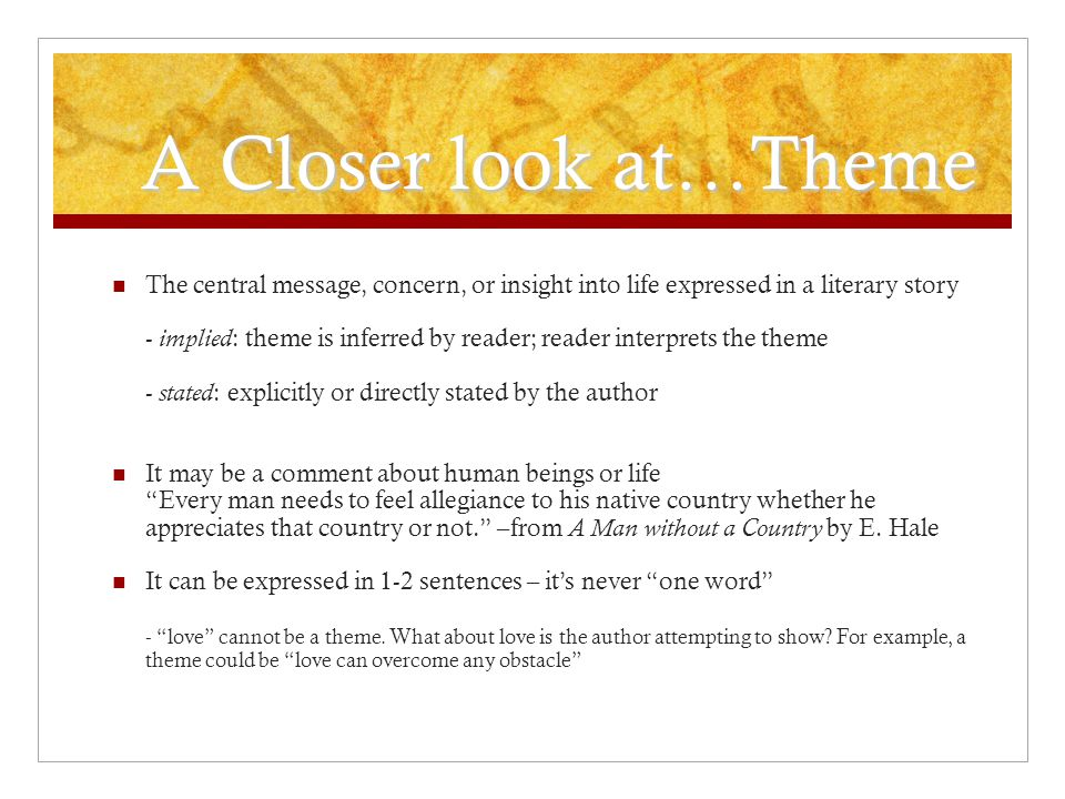 A Closer look at…Theme The central message, concern, or insight into life expressed in a literary story.