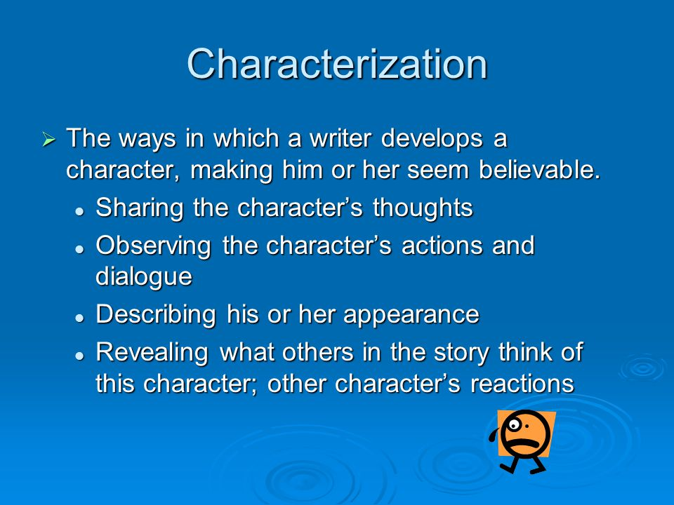 Characterization The ways in which a writer develops a character, making him or her seem believable.