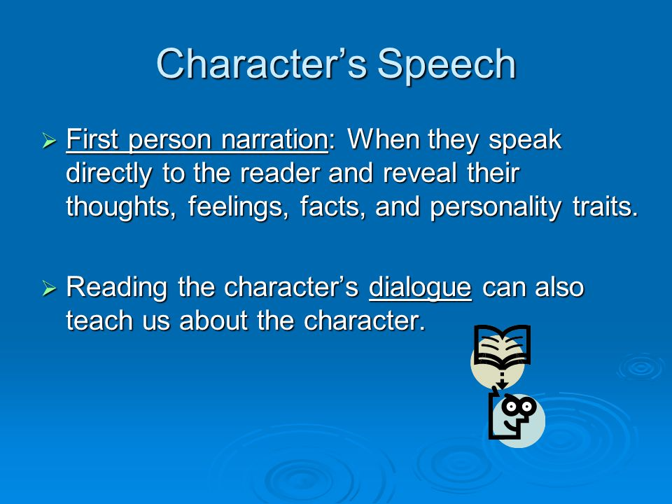 Character's Speech First person narration: When they speak directly to the reader and reveal their thoughts, feelings, facts, and personality traits.