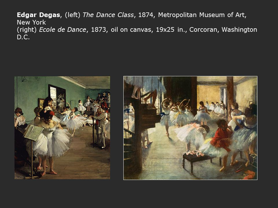 Edgar Degas, (left) The Dance Class, 1874, Metropolitan Museum of Art, New York (right) Ecole de Dance, 1873, oil on canvas, 19x25 in., Corcoran, Washington D.C.