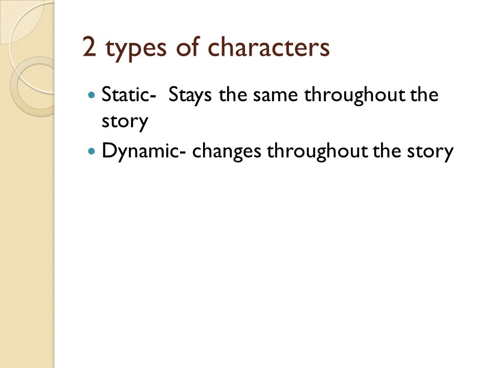 2 types of characters Static- Stays the same throughout the story