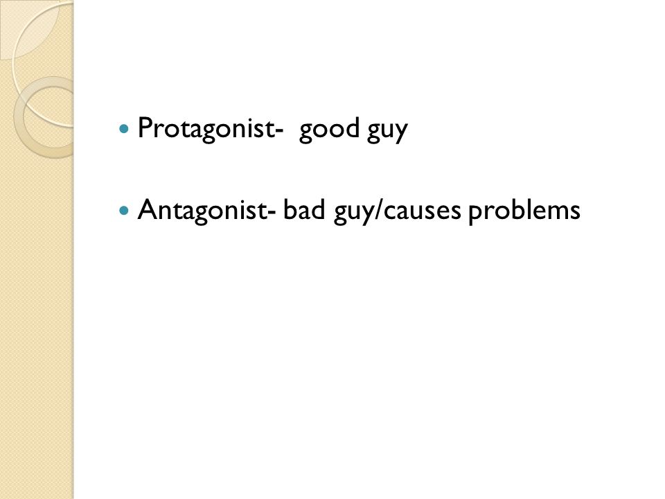 Protagonist- good guy Antagonist- bad guy/causes problems