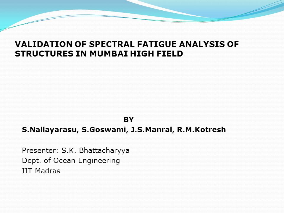 VALIDATION OF SPECTRAL FATIGUE ANALYSIS OF STRUCTURES IN MUMBAI HIGH FIELD