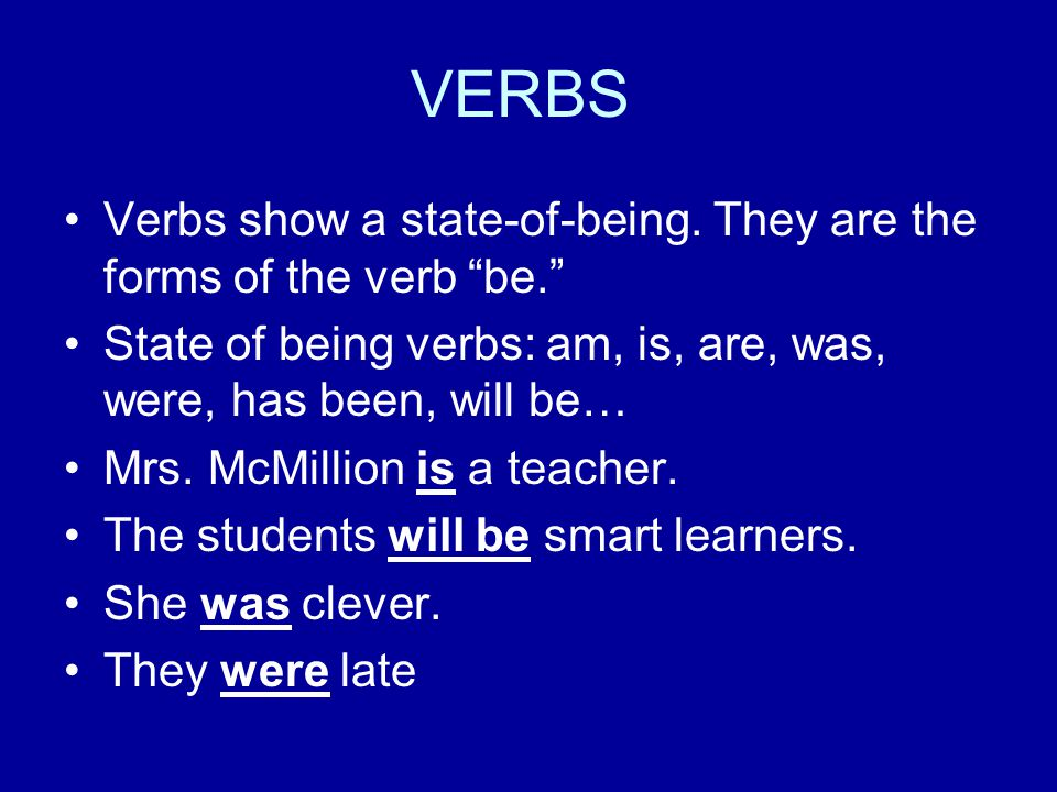 VERBS Verbs show a state-of-being. They are the forms of the verb be. State of being verbs: am, is, are, was, were, has been, will be…