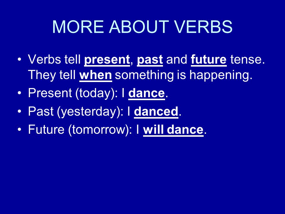 MORE ABOUT VERBS Verbs tell present, past and future tense. They tell when something is happening. Present (today): I dance.