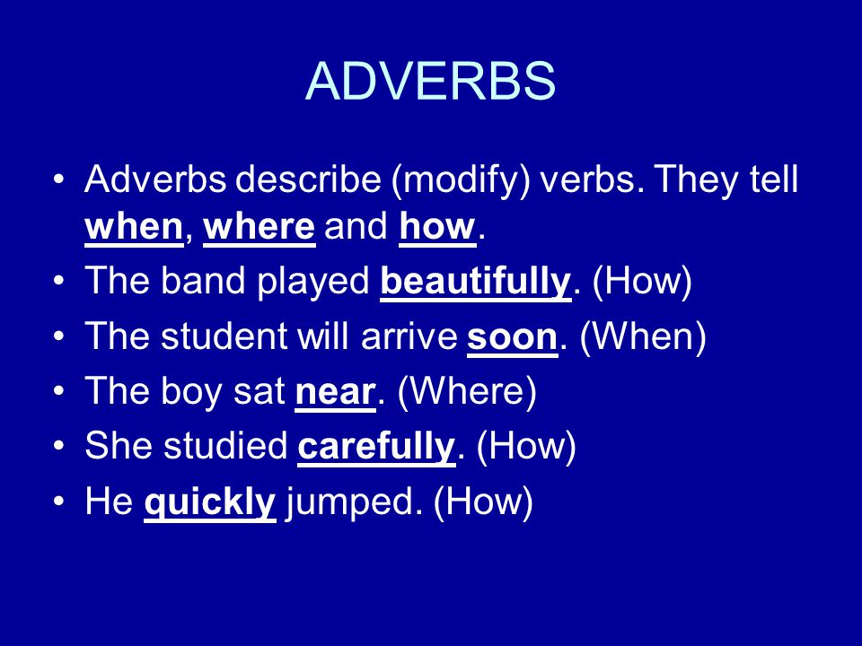 ADVERBS Adverbs describe (modify) verbs. They tell when, where and how. The band played beautifully. (How)