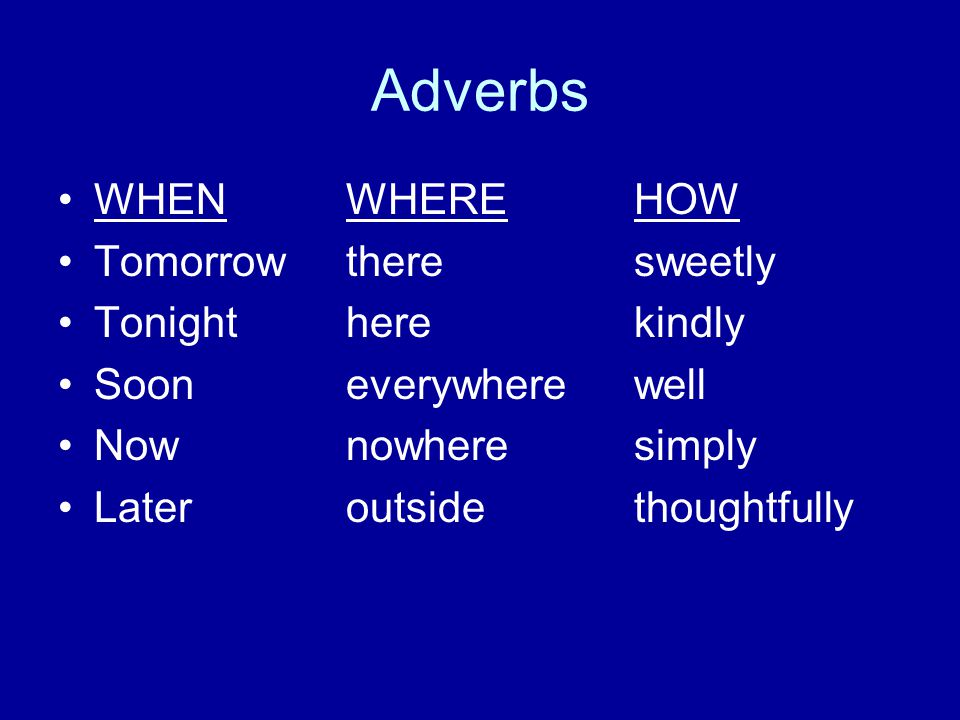 Adverbs WHEN WHERE HOW Tomorrow there sweetly Tonight here kindly