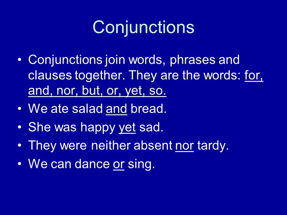 Conjunctions Conjunctions join words, phrases and clauses together. They are the words: for, and, nor, but, or, yet, so.