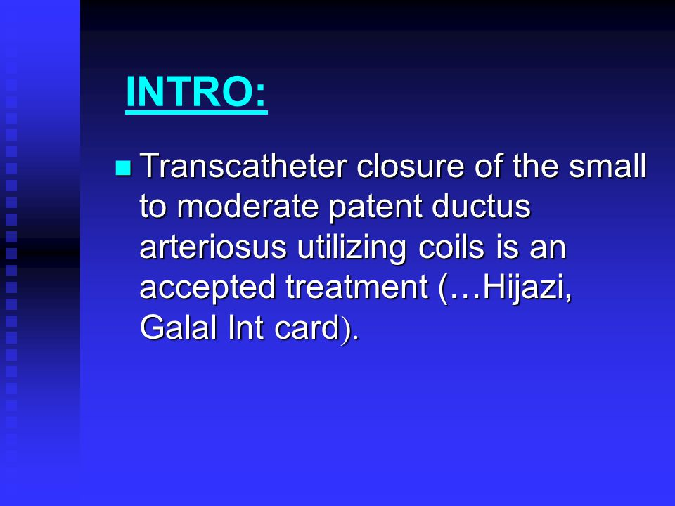 INTRO: Transcatheter closure of the small to moderate patent ductus arteriosus utilizing coils is an accepted treatment (…Hijazi, Galal Int card).