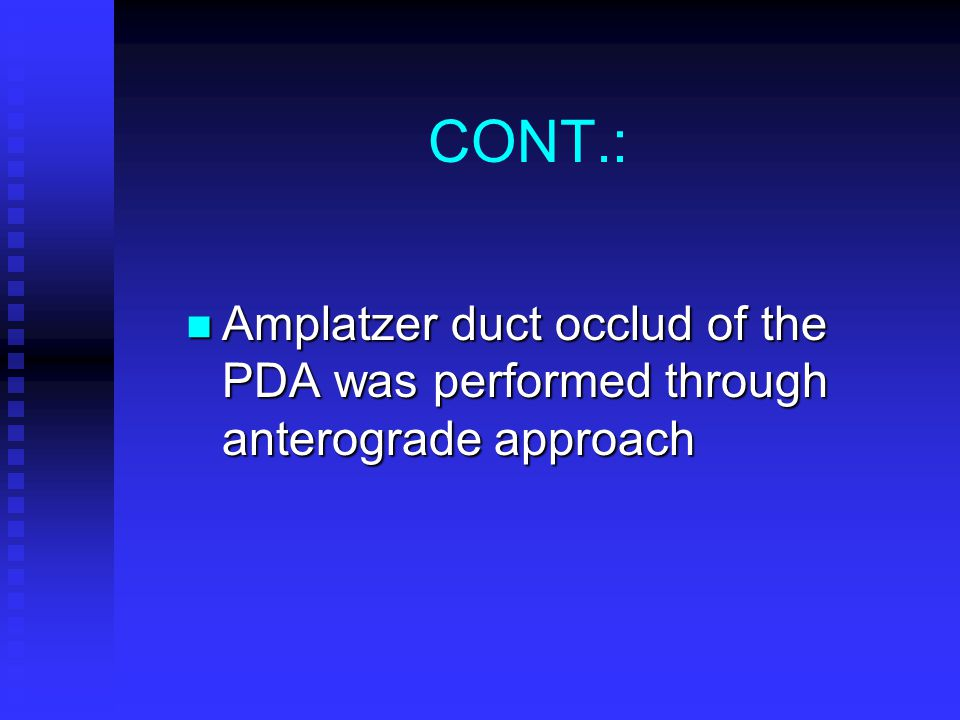 CONT.: Amplatzer duct occlud of the PDA was performed through anterograde approach