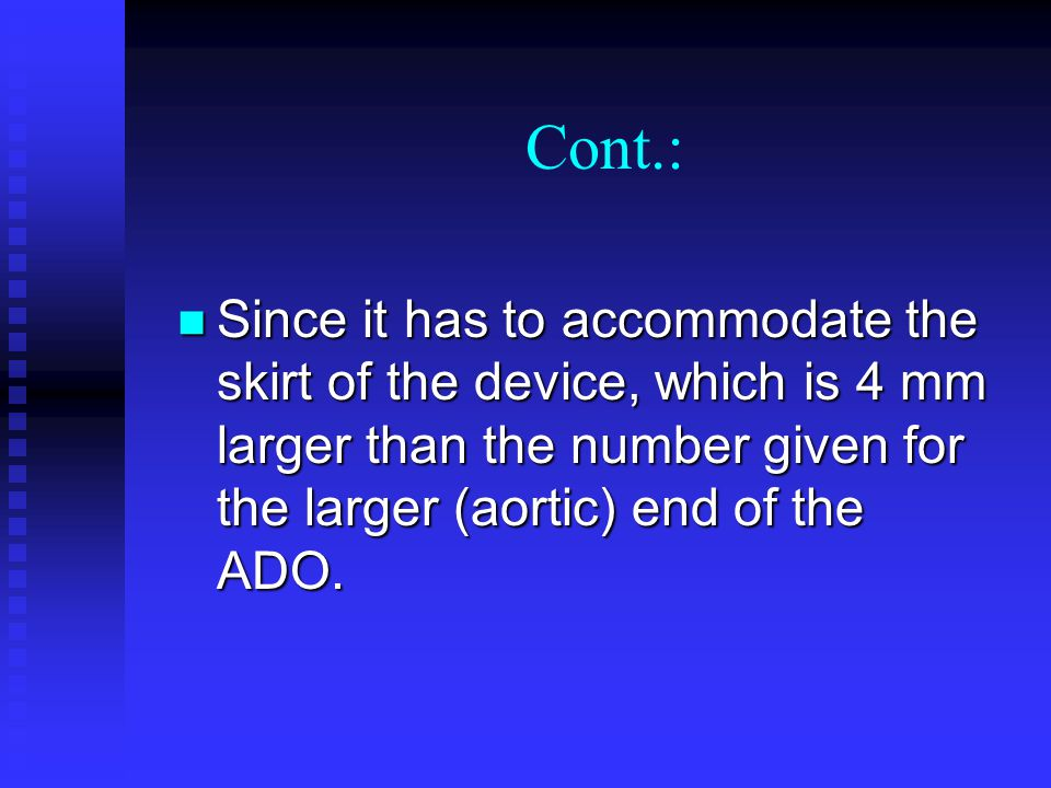 Cont.: Since it has to accommodate the skirt of the device, which is 4 mm larger than the number given for the larger (aortic) end of the ADO.