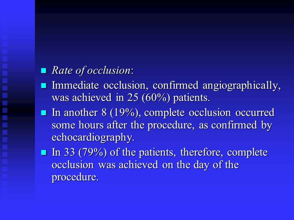Rate of occlusion: Immediate occlusion, confirmed angiographically, was achieved in 25 (60%) patients.