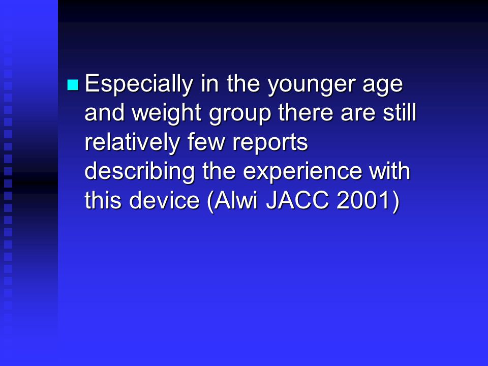 Especially in the younger age and weight group there are still relatively few reports describing the experience with this device (Alwi JACC 2001)