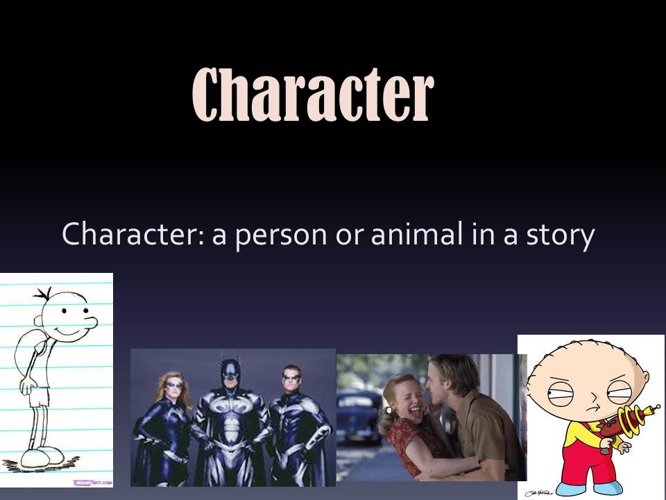 Character: a person or animal in a story