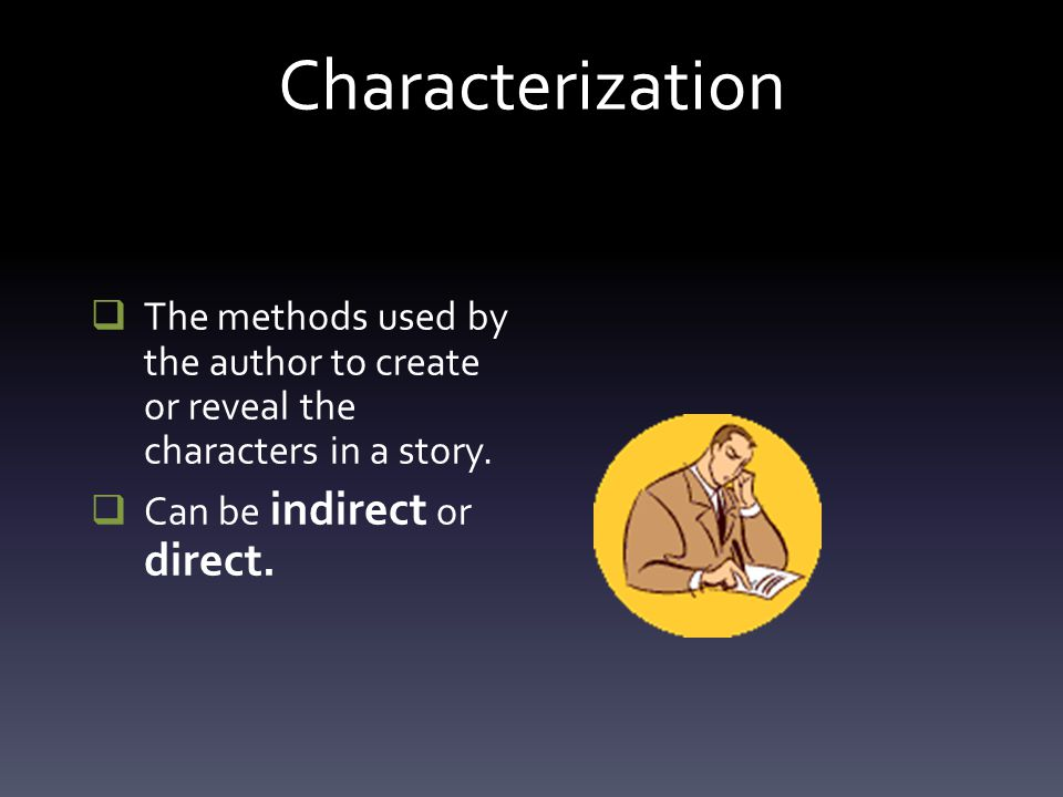Characterization The methods used by the author to create or reveal the characters in a story.