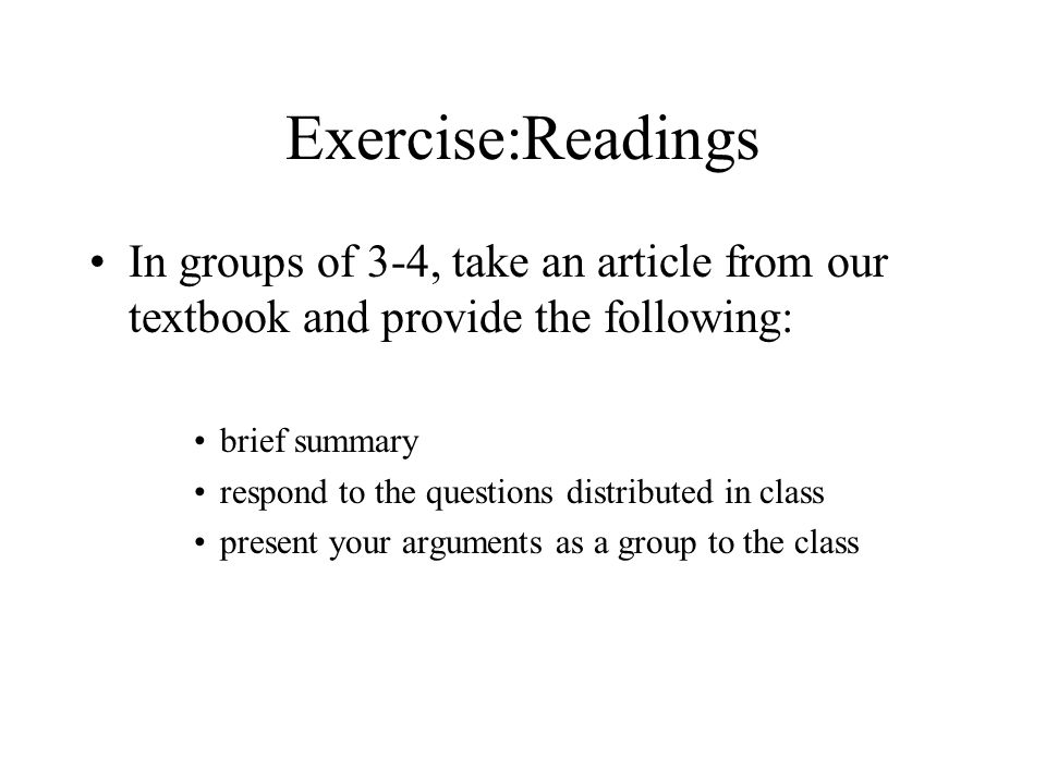 Exercise:Readings In groups of 3-4, take an article from our textbook and provide the following: brief summary.