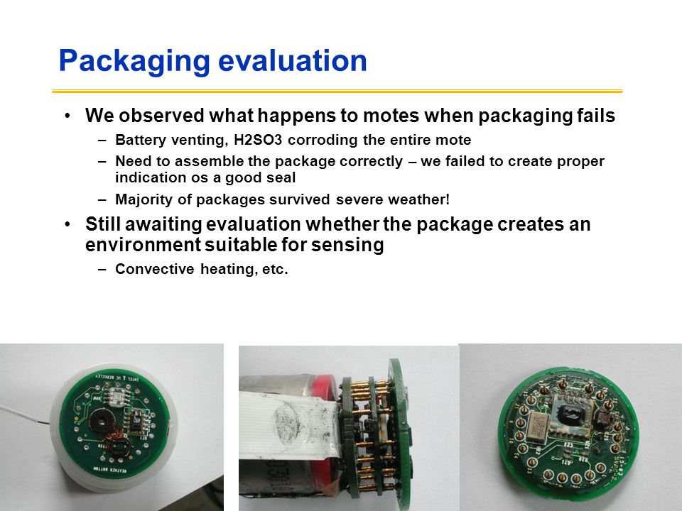 Packaging evaluation We observed what happens to motes when packaging fails. Battery venting, H2SO3 corroding the entire mote.