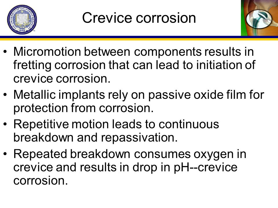Crevice corrosion Micromotion between components results in fretting corrosion that can lead to initiation of crevice corrosion.