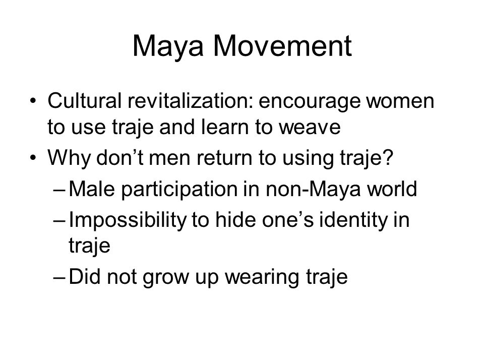 Maya Movement Cultural revitalization: encourage women to use traje and learn to weave. Why don't men return to using traje