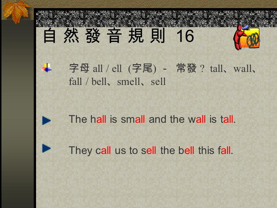 自 然 發 音 規 則 16 字母 all / ell (字尾) - 常發 tall、wall、 fall / bell、smell、sell.