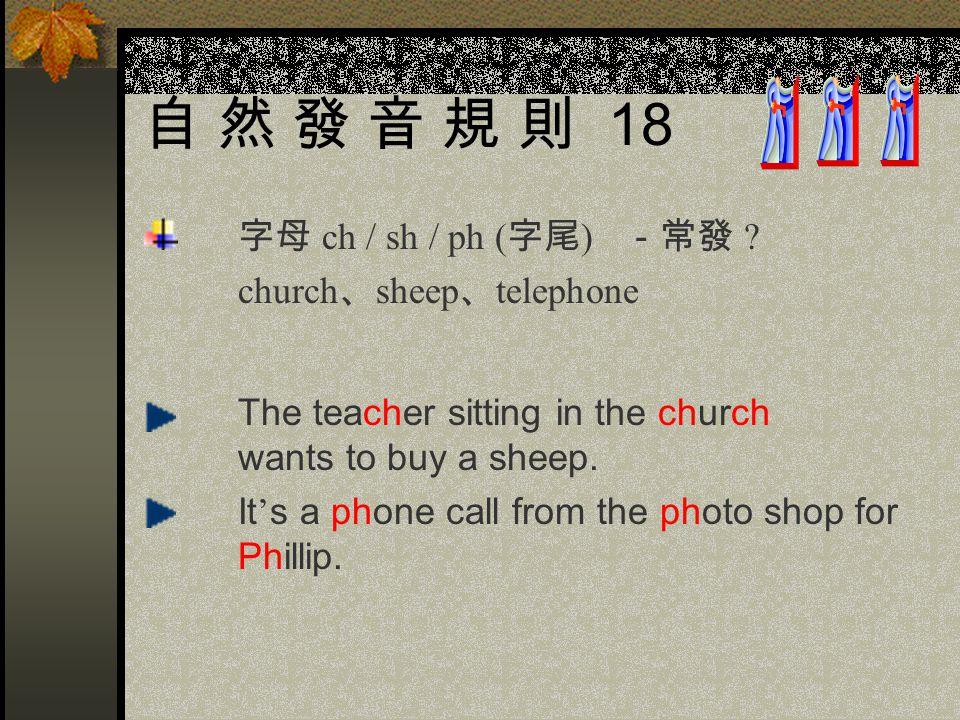 自 然 發 音 規 則 18 字母 ch / sh / ph (字尾) -常發 church、sheep、telephone