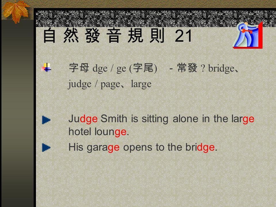自 然 發 音 規 則 21 字母 dge / ge (字尾) -常發 bridge、 judge / page、large
