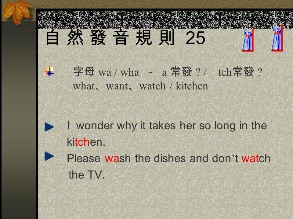 自 然 發 音 規 則 25 字母 wa / wha - a 常發 / – tch常發 what、want、watch / kitchen.