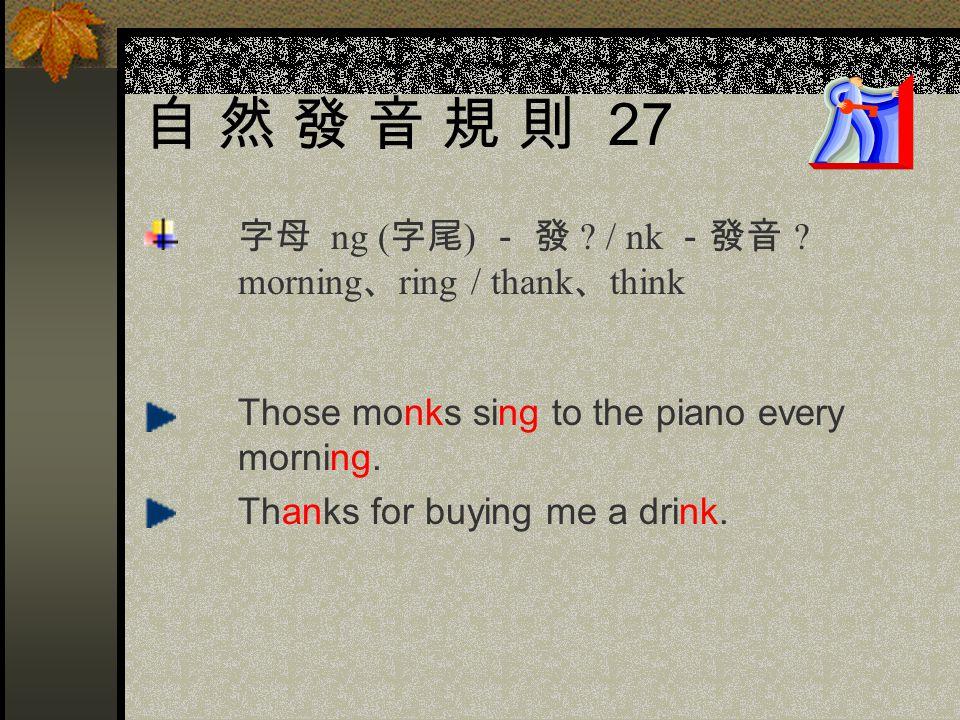 自 然 發 音 規 則 27 字母 ng (字尾) - 發 / nk -發音 morning、ring / thank、think