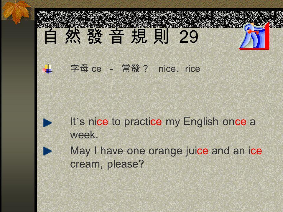自 然 發 音 規 則 29 字母 ce - 常發 . nice、rice. It's nice to practice my English once a week.