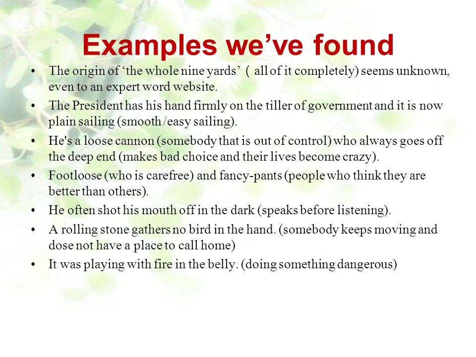 Examples we've found The origin of 'the whole nine yards'(all of it completely) seems unknown, even to an expert word website.