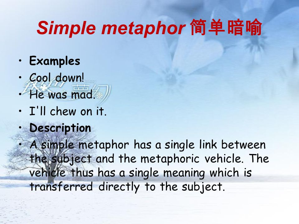 Simple metaphor 简单暗喻 Examples Cool down! He was mad. I ll chew on it.