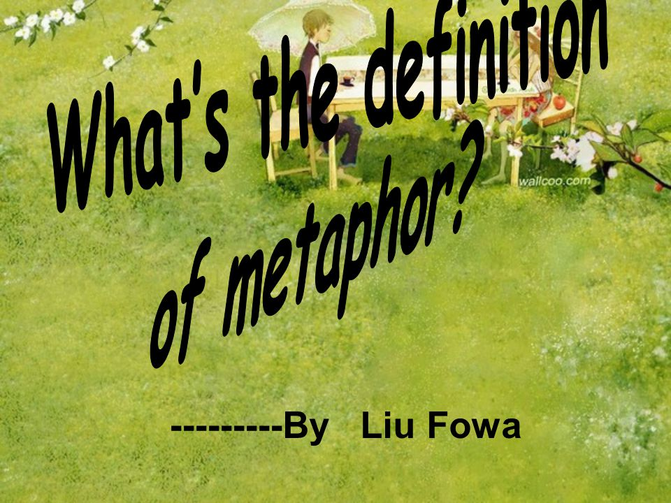 What's the definition of metaphor ---------By Liu Fowa