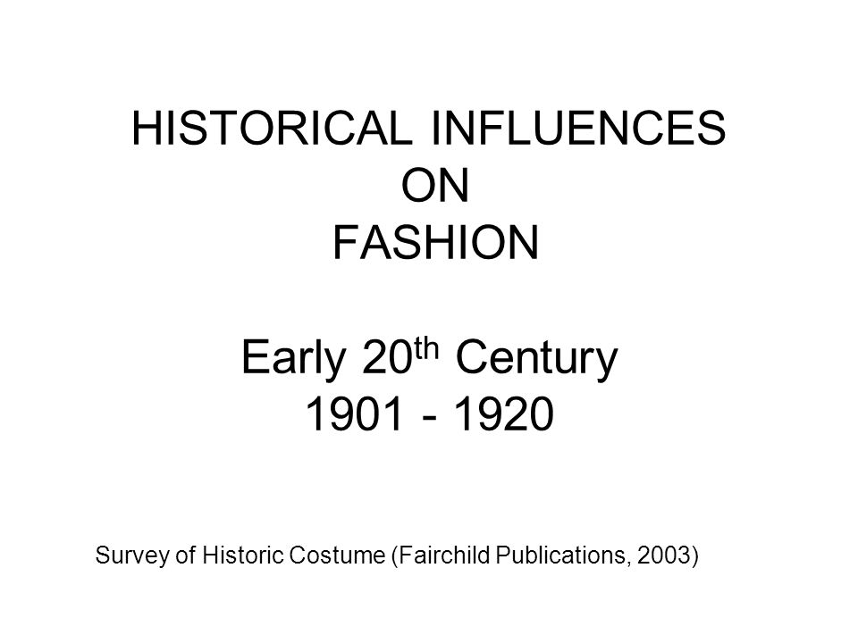 HISTORICAL INFLUENCES ON FASHION Early 20th Century 1901 - 1920