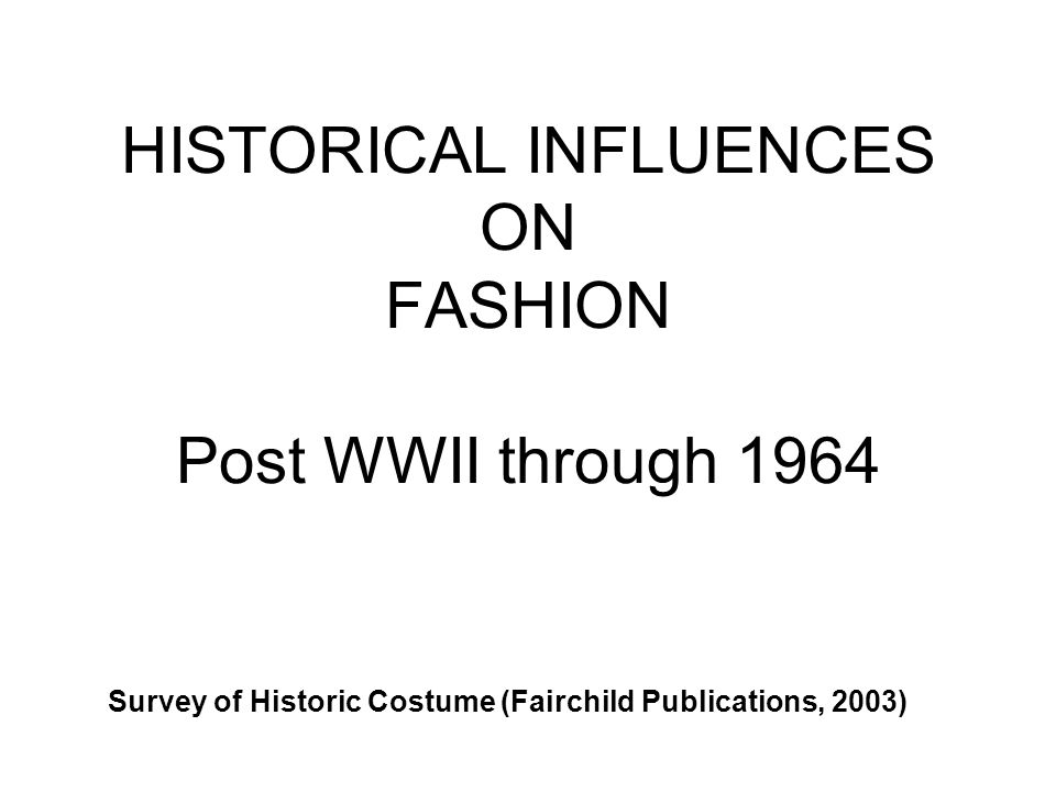 HISTORICAL INFLUENCES ON FASHION Post WWII through 1964