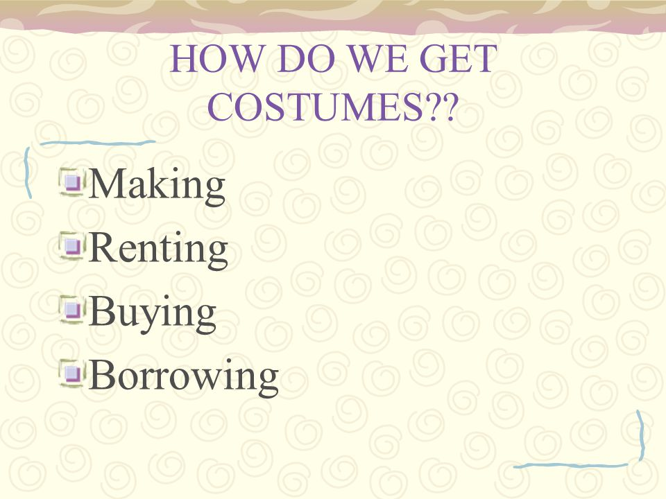 HOW DO WE GET COSTUMES Making Renting Buying Borrowing