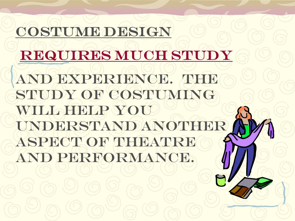 Costume design requires much study. and experience.