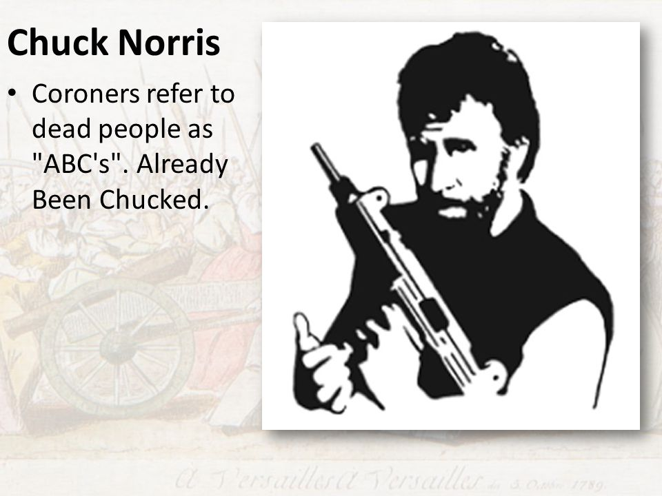 Chuck Norris Coroners refer to dead people as ABC s . Already Been Chucked.