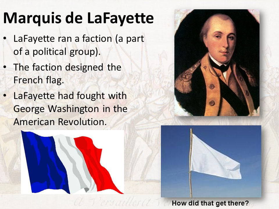 Marquis de LaFayette LaFayette ran a faction (a part of a political group). The faction designed the French flag.