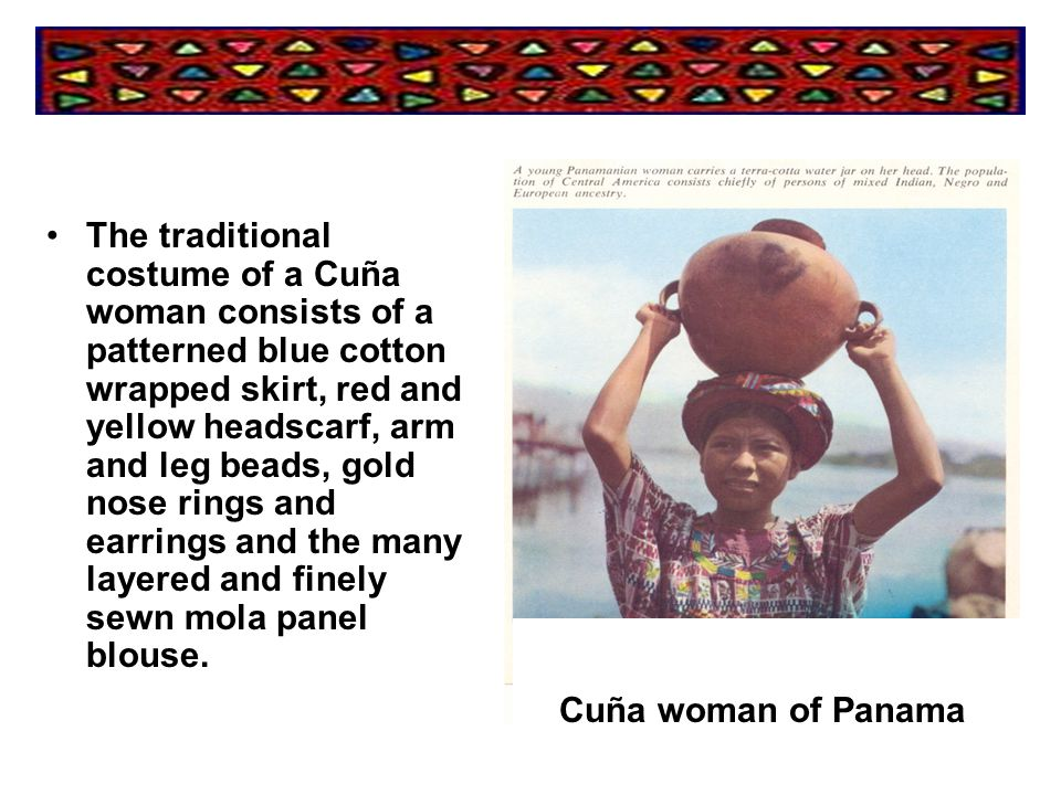 The traditional costume of a Cuña woman consists of a patterned blue cotton wrapped skirt, red and yellow headscarf, arm and leg beads, gold nose rings and earrings and the many layered and finely sewn mola panel blouse.