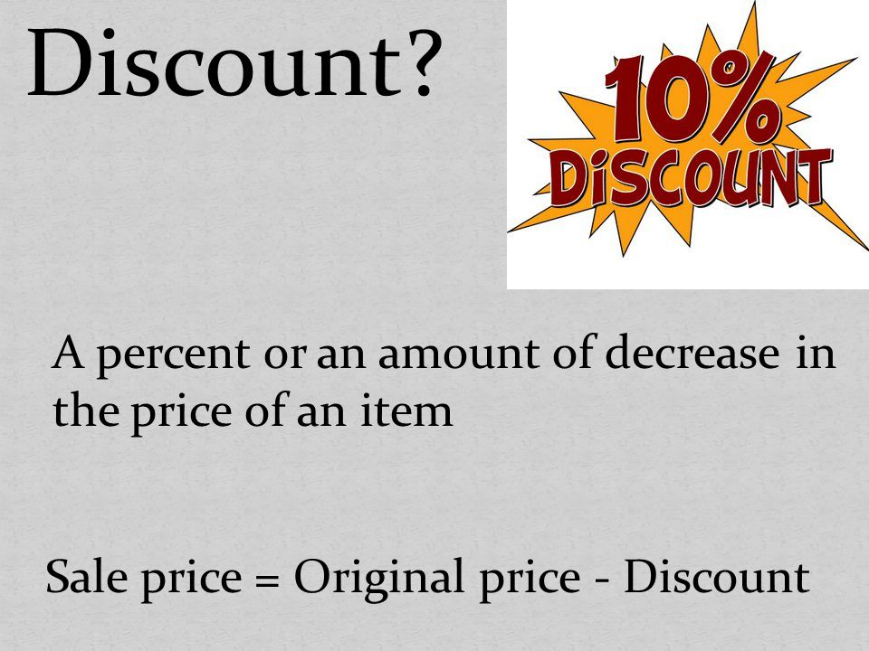 Discount A percent or an amount of decrease in the price of an item