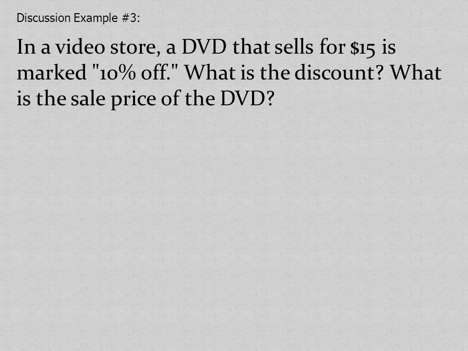 Discussion Example #3: In a video store, a DVD that sells for $15 is marked 10% off. What is the discount.