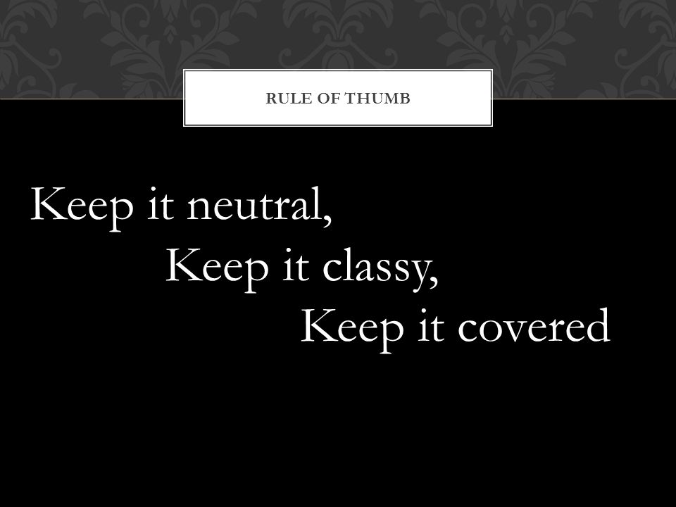 Rule of thumb Keep it neutral, Keep it classy, Keep it covered