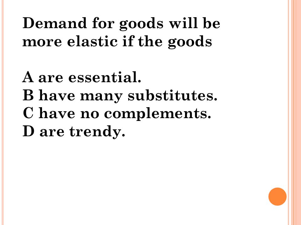 Demand for goods will be more elastic if the goods