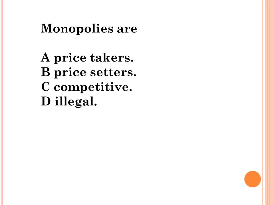 Monopolies are A price takers. B price setters. C competitive. D illegal.