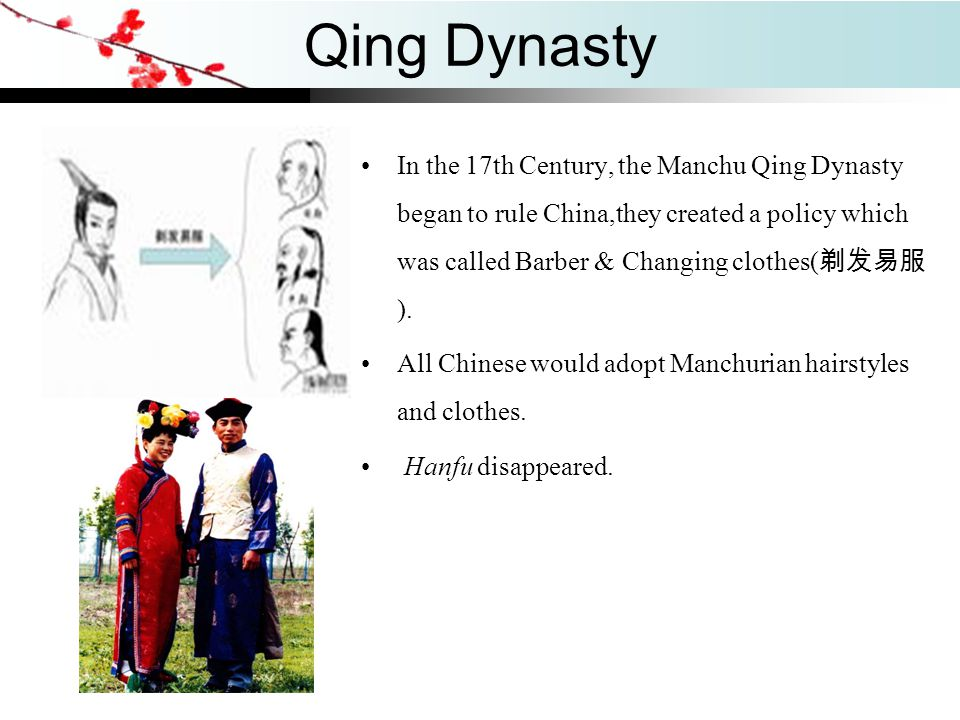 Qing Dynasty In the 17th Century, the Manchu Qing Dynasty began to rule China,they created a policy which was called Barber & Changing clothes(剃发易服).