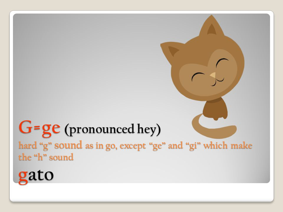 G=ge (pronounced hey) hard g sound as in go, except ge and gi which make the h sound gato
