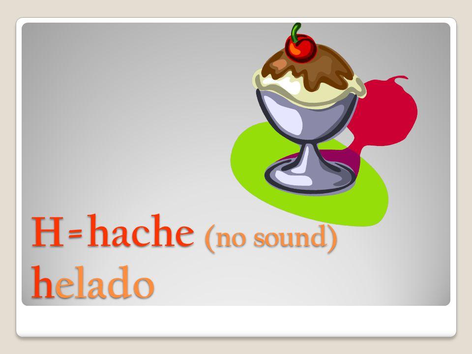 H=hache (no sound) helado