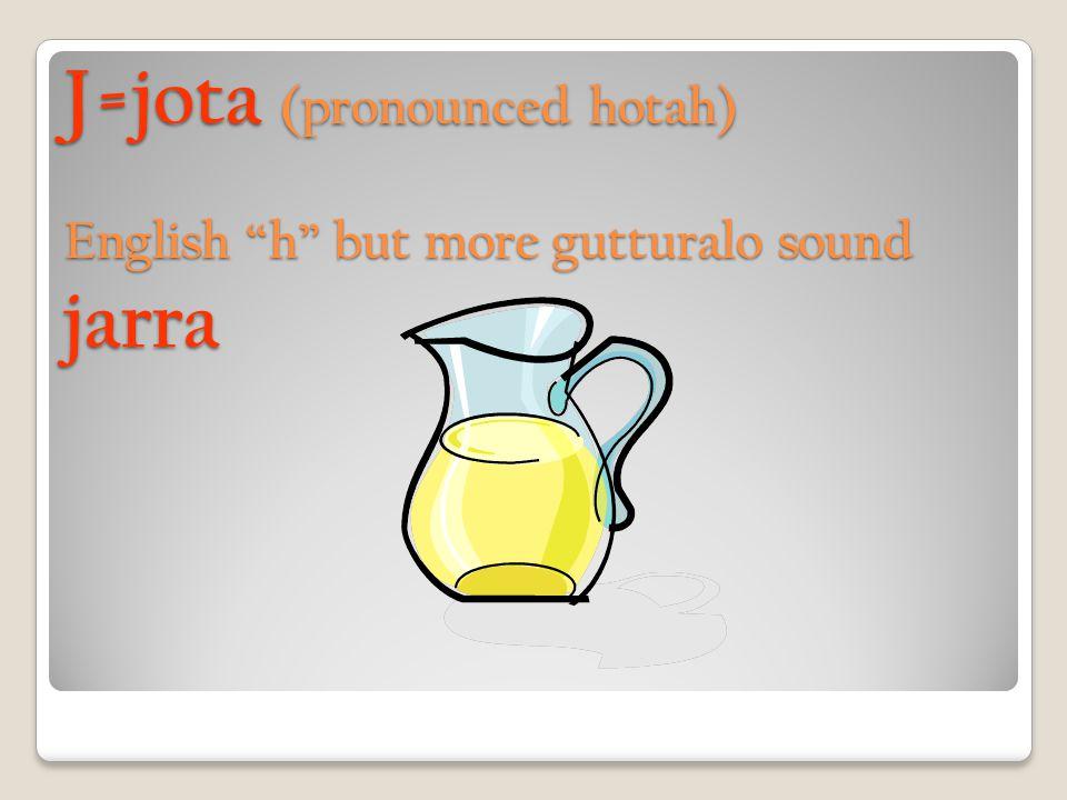 J=jota (pronounced hotah) English h but more gutturalo sound jarra