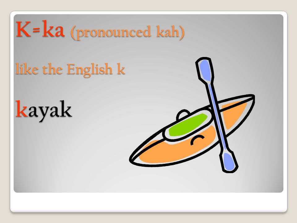 K=ka (pronounced kah) like the English k kayak